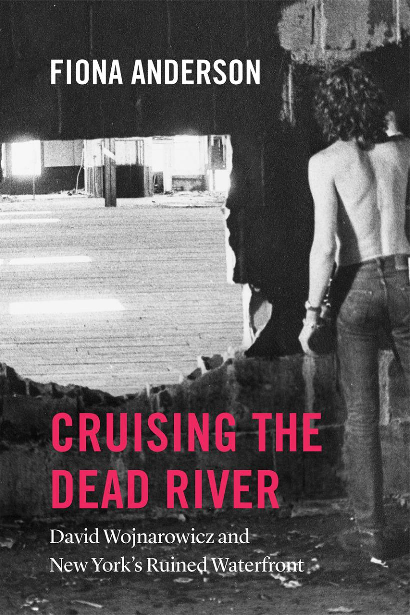 Cover of Cruising the Dead River: David Wojnarowicz and New York's Ruined Waterfront, 2019